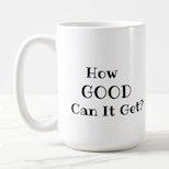 How good can it get mug